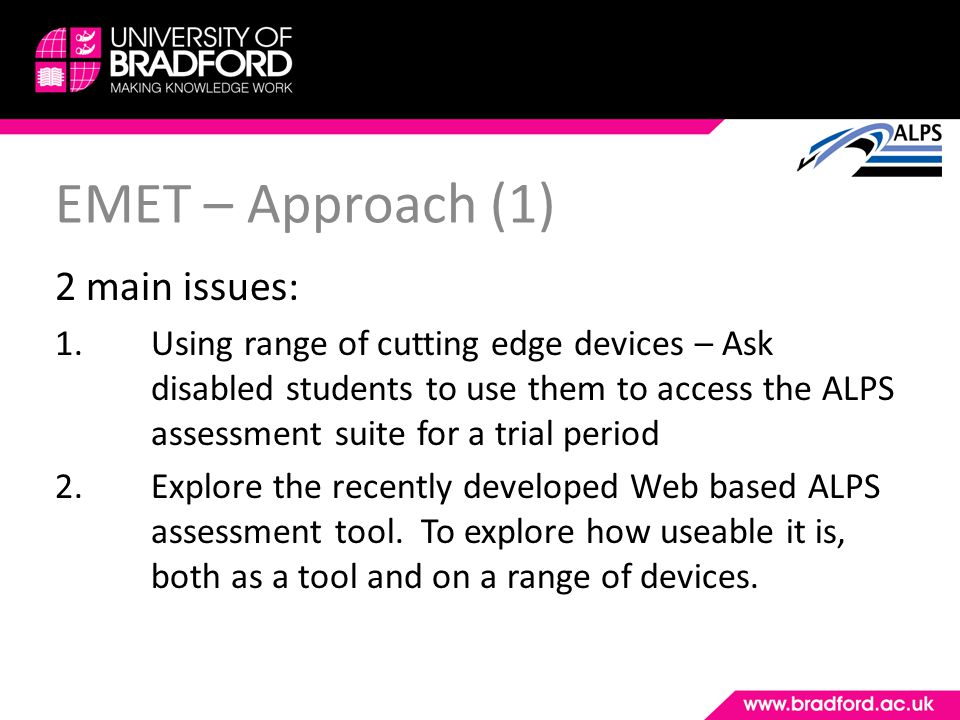 EMET – Approach (1) 2 main issues: 1.Using range of cutting edge devices – Ask disabled students to use them to access the ALPS assessment suite for a trial period 2.Explore the recently developed Web based ALPS assessment tool.