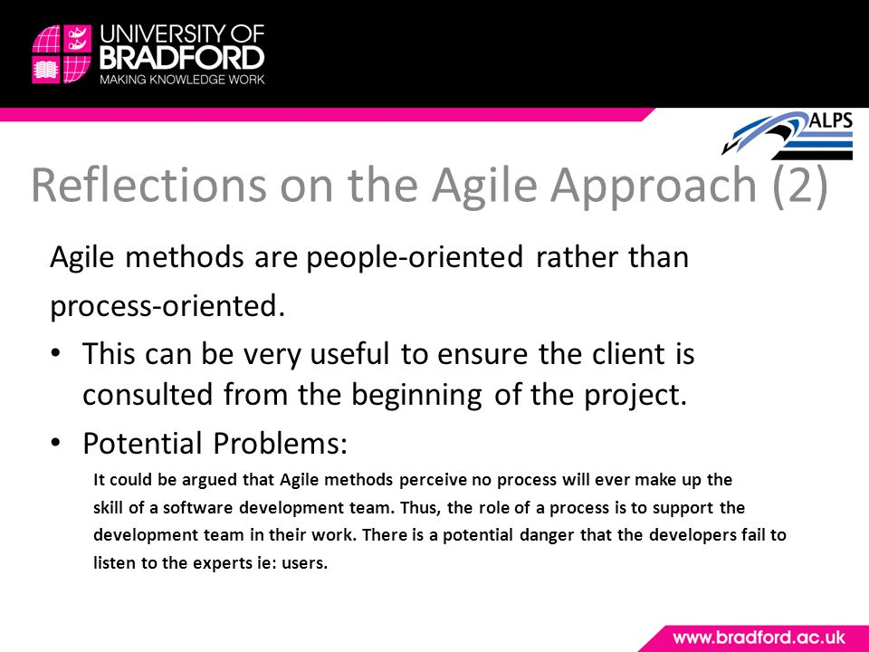 Reflections on the Agile Approach (2) Agile methods are people-oriented rather than process-oriented. This can be very useful to ensure the client is