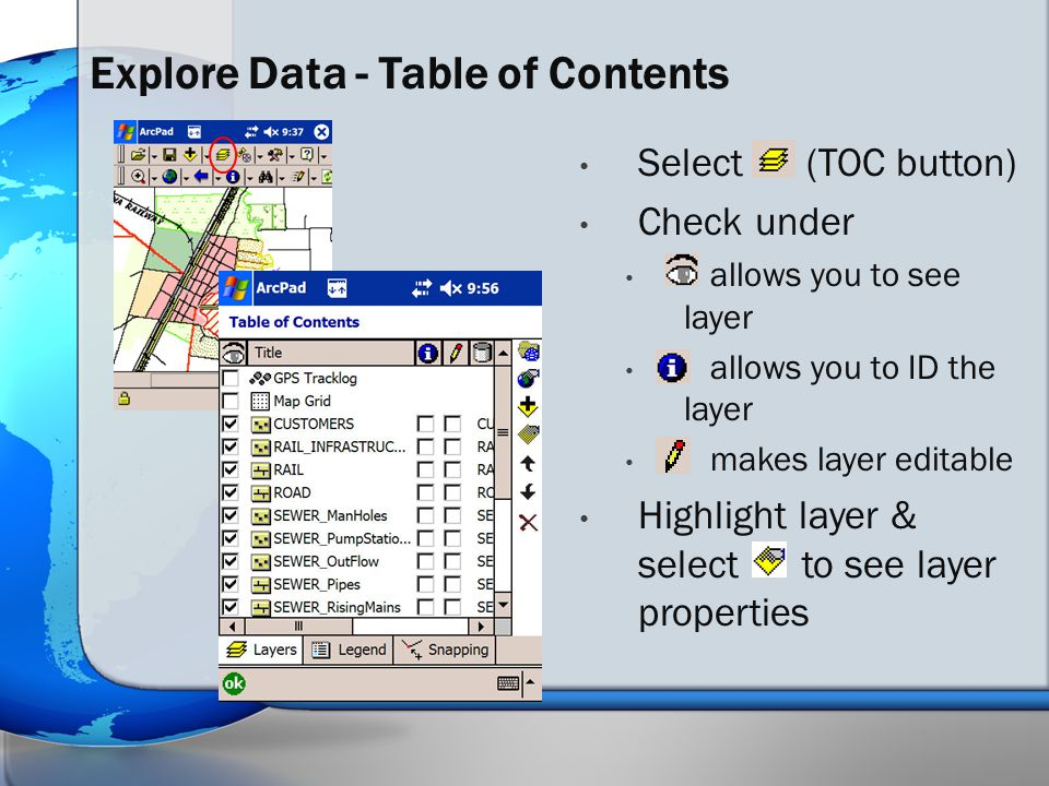Select (TOC button) Check under allows you to see layer allows you to ID the layer makes layer editable Highlight layer & select to see layer properties Explore Data - Table of Contents