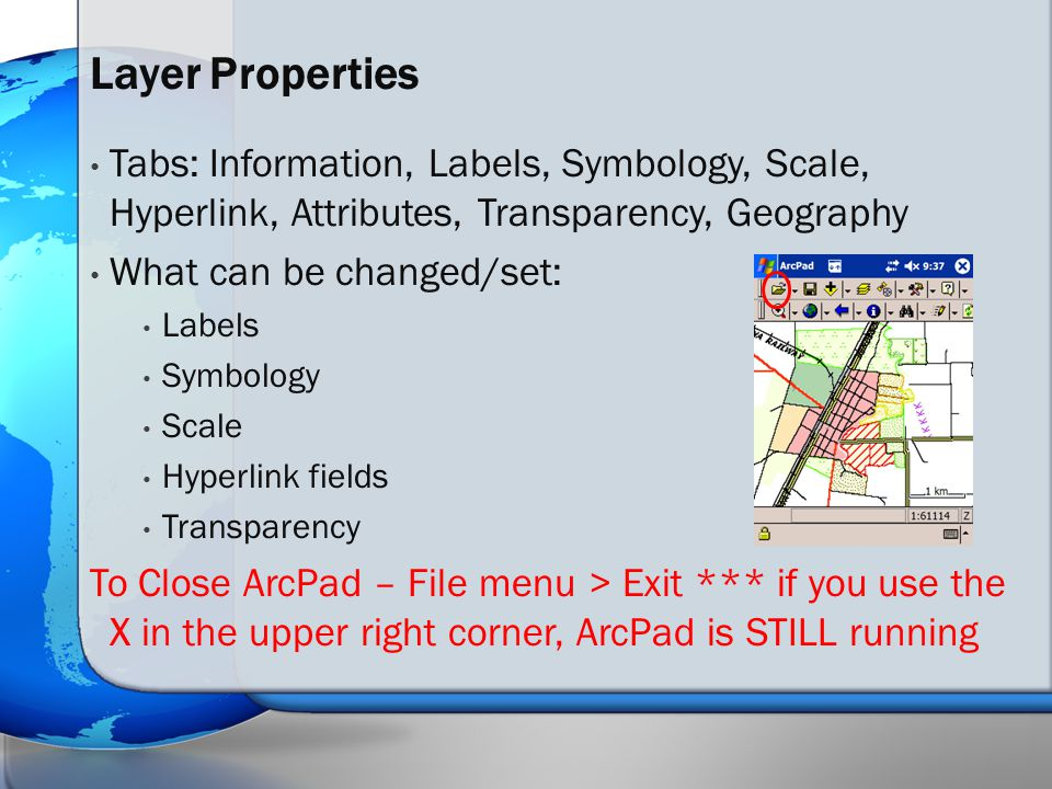 Tabs: Information, Labels, Symbology, Scale, Hyperlink, Attributes, Transparency, Geography What can be changed/set: Labels Symbology Scale Hyperlink fields Transparency To Close ArcPad – File menu > Exit *** if you use the X in the upper right corner, ArcPad is STILL running Layer Properties