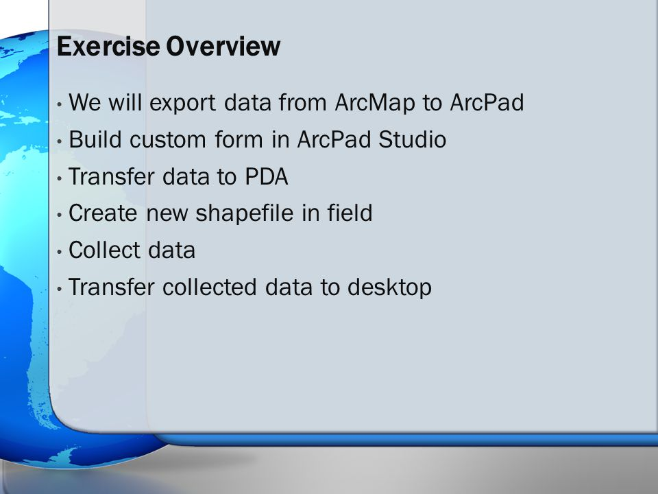 We will export data from ArcMap to ArcPad Build custom form in ArcPad Studio Transfer data to PDA Create new shapefile in field Collect data Transfer collected data to desktop Exercise Overview