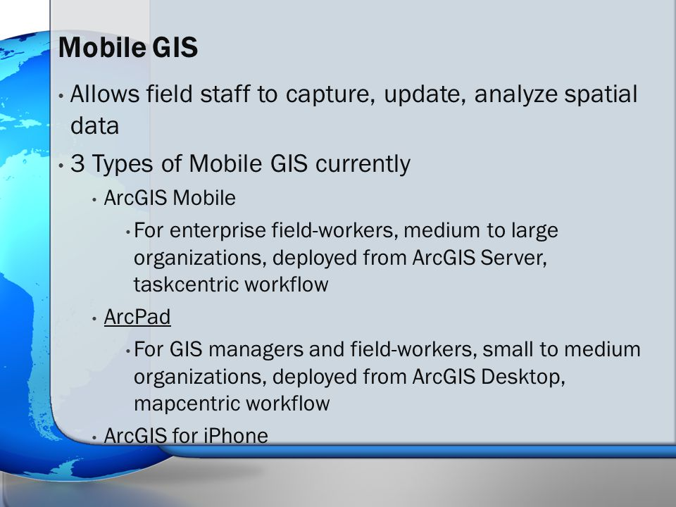 Allows field staff to capture, update, analyze spatial data 3 Types of Mobile GIS currently ArcGIS Mobile For enterprise field-workers, medium to large organizations, deployed from ArcGIS Server, taskcentric workflow ArcPad For GIS managers and field-workers, small to medium organizations, deployed from ArcGIS Desktop, mapcentric workflow ArcGIS for iPhone Mobile GIS