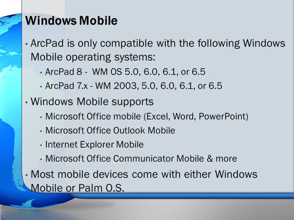 ArcPad is only compatible with the following Windows Mobile operating systems: ArcPad 8 - WM OS 5.0, 6.0, 6.1, or 6.5 ArcPad 7.x - WM 2003, 5.0, 6.0, 6.1, or 6.5 Windows Mobile supports Microsoft Office mobile (Excel, Word, PowerPoint) Microsoft Office Outlook Mobile Internet Explorer Mobile Microsoft Office Communicator Mobile & more Most mobile devices come with either Windows Mobile or Palm O.S.