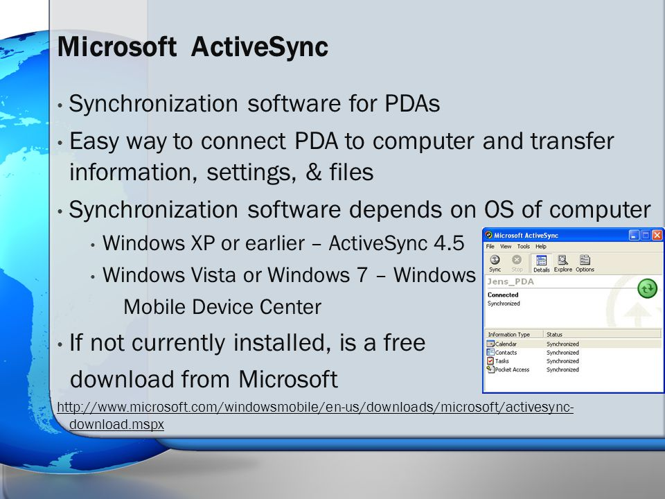 Synchronization software for PDAs Easy way to connect PDA to computer and transfer information, settings, & files Synchronization software depends on OS of computer Windows XP or earlier – ActiveSync 4.5 Windows Vista or Windows 7 – Windows Mobile Device Center If not currently installed, is a free download from Microsoft http://www.microsoft.com/windowsmobile/en-us/downloads/microsoft/activesync- download.mspx Microsoft ActiveSync