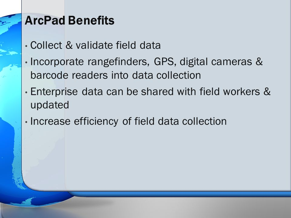Collect & validate field data Incorporate rangefinders, GPS, digital cameras & barcode readers into data collection Enterprise data can be shared with field workers & updated Increase efficiency of field data collection ArcPad Benefits