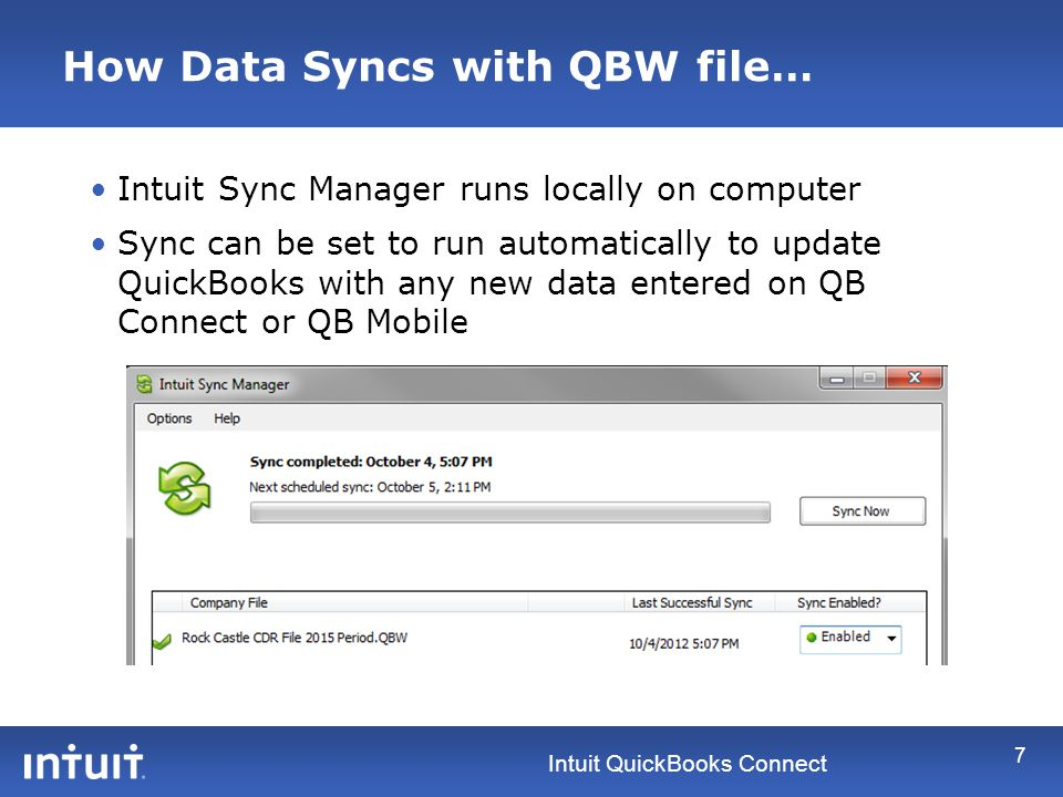 Intuit QuickBooks Connect How Data Syncs with QBW file… 7 Intuit Sync Manager runs locally on computer Sync can be set to run automatically to update QuickBooks with any new data entered on QB Connect or QB Mobile