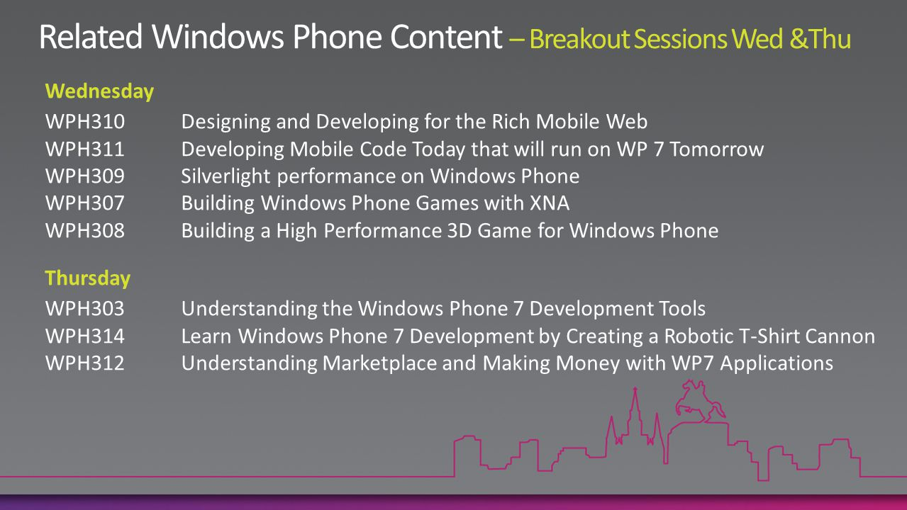 Wednesday WPH310Designing and Developing for the Rich Mobile Web WPH311Developing Mobile Code Today that will run on WP 7 Tomorrow WPH309Silverlight performance on Windows Phone WPH307Building Windows Phone Games with XNA WPH308Building a High Performance 3D Game for Windows Phone Thursday WPH303Understanding the Windows Phone 7 Development Tools WPH314Learn Windows Phone 7 Development by Creating a Robotic T-Shirt Cannon WPH312Understanding Marketplace and Making Money with WP7 Applications