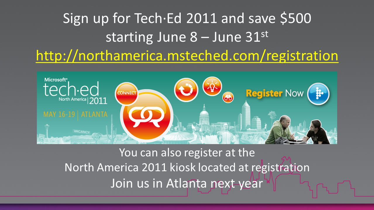 Sign up for Tech·Ed 2011 and save $500 starting June 8 – June 31 st http://northamerica.msteched.com/registration You can also register at the North America 2011 kiosk located at registration Join us in Atlanta next year