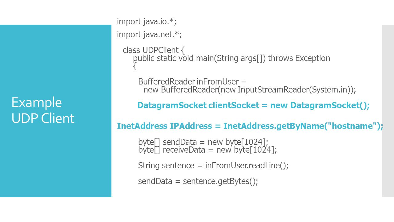 Example UDP Client import java.io.*; import java.net.*; class UDPClient { public static void main(String args[]) throws Exception { BufferedReader inFromUser = new BufferedReader(new InputStreamReader(System.in)); DatagramSocket clientSocket = new DatagramSocket(); InetAddress IPAddress = InetAddress.getByName( hostname ); byte[] sendData = new byte[1024]; byte[] receiveData = new byte[1024]; String sentence = inFromUser.readLine(); sendData = sentence.getBytes();