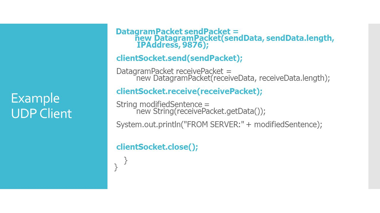 Example UDP Client DatagramPacket sendPacket = new DatagramPacket(sendData, sendData.length, IPAddress, 9876); clientSocket.send(sendPacket); DatagramPacket receivePacket = new DatagramPacket(receiveData, receiveData.length); clientSocket.receive(receivePacket); String modifiedSentence = new String(receivePacket.getData()); System.out.println( FROM SERVER: + modifiedSentence); clientSocket.close(); } }