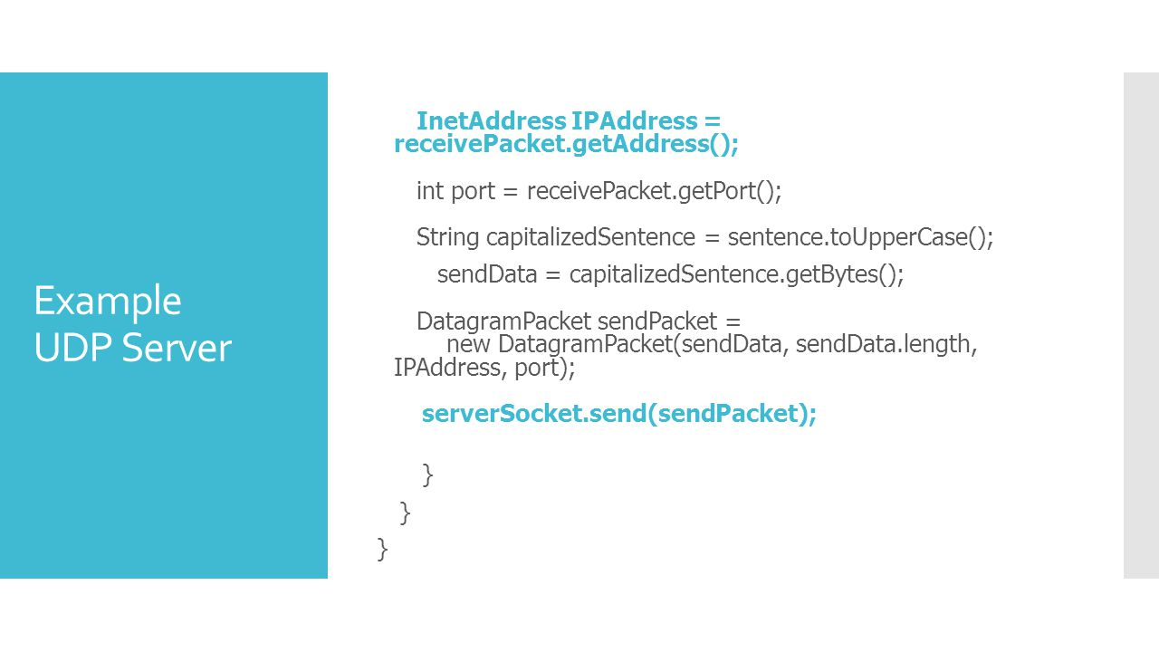 Example UDP Server InetAddress IPAddress = receivePacket.getAddress(); int port = receivePacket.getPort(); String capitalizedSentence = sentence.toUpperCase(); sendData = capitalizedSentence.getBytes(); DatagramPacket sendPacket = new DatagramPacket(sendData, sendData.length, IPAddress, port); serverSocket.send(sendPacket); }