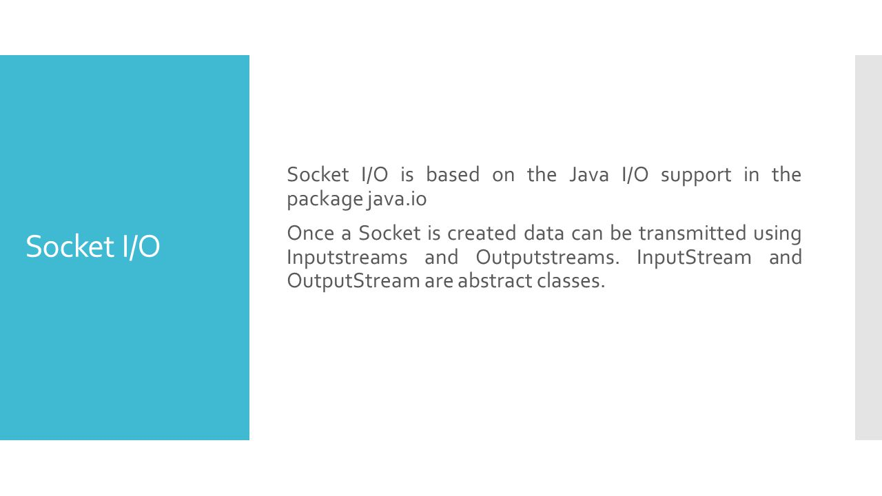 Socket I/O Socket I/O is based on the Java I/O support in the package java.io Once a Socket is created data can be transmitted using Inputstreams and