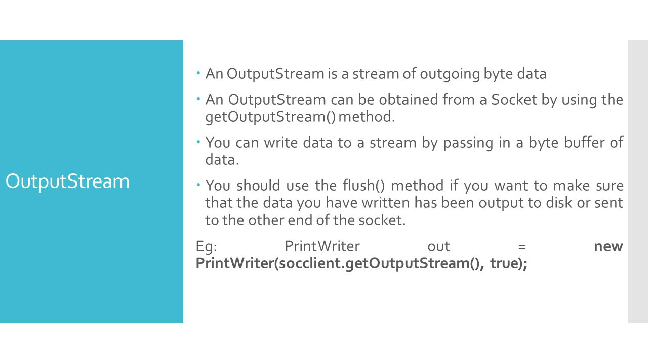 OutputStream An OutputStream is a stream of outgoing byte data An OutputStream can be obtained from a Socket by using the getOutputStream() method.