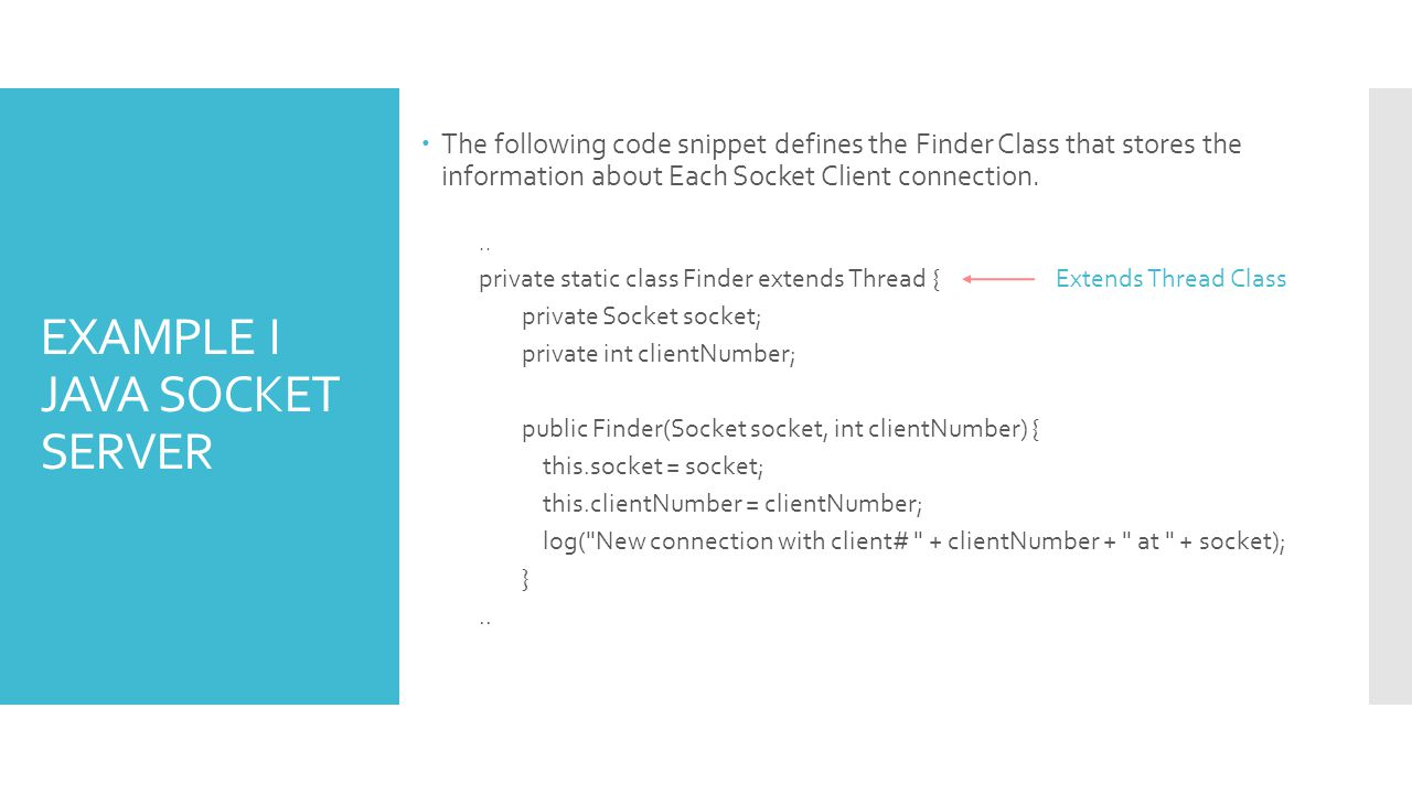 EXAMPLE I JAVA SOCKET SERVER The following code snippet defines the Finder Class that stores the information about Each Socket Client connection... pr