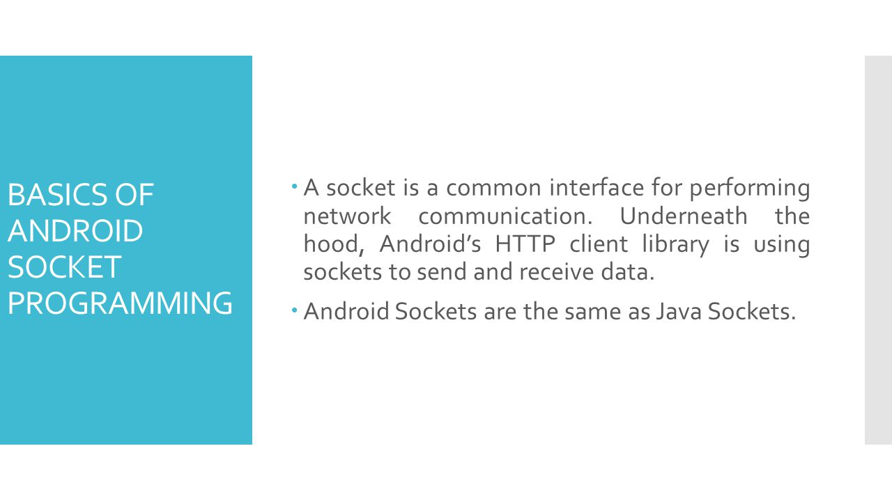 BASICS OF ANDROID SOCKET PROGRAMMING A socket is a common interface for performing network communication. Underneath the hood, Androids HTTP client li