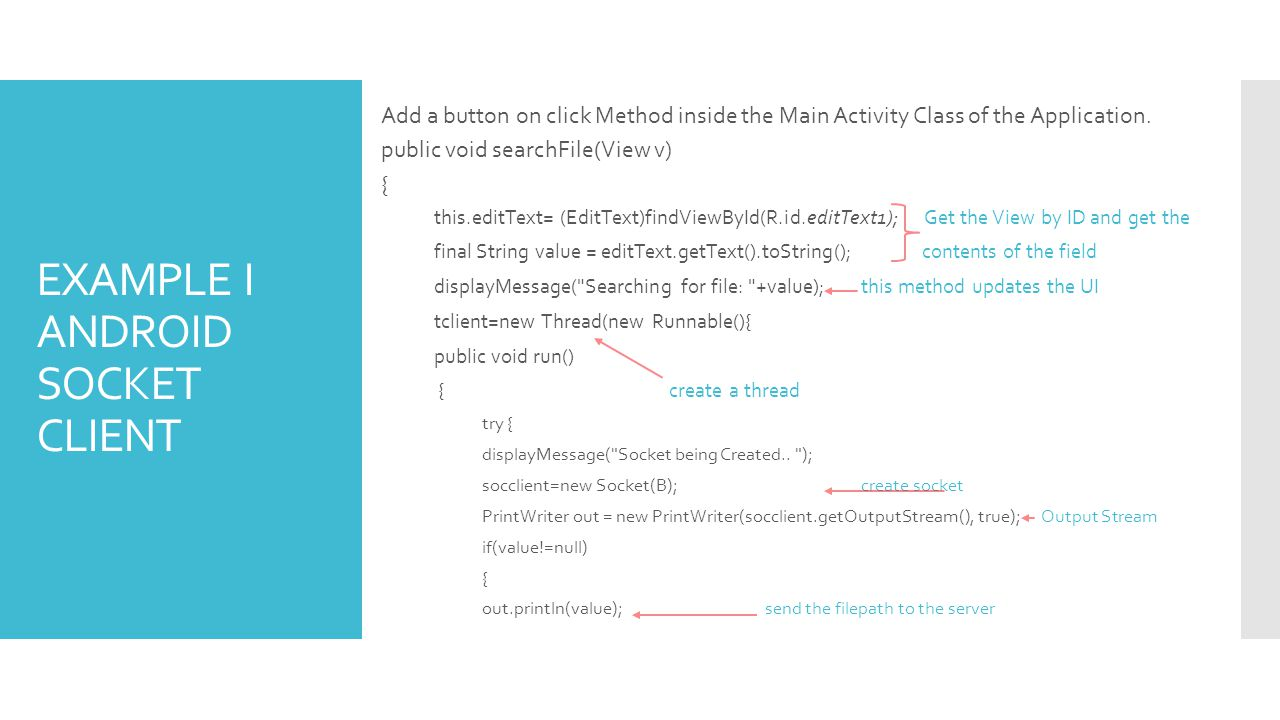 EXAMPLE I ANDROID SOCKET CLIENT Add a button on click Method inside the Main Activity Class of the Application. public void searchFile(View v) { this.