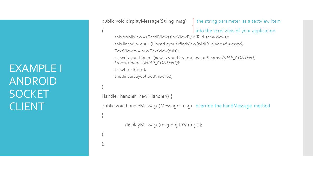 EXAMPLE I ANDROID SOCKET CLIENT public void displayMessage(String msg) the string parameter as a textview item {into the scrollview of your application this.scrollView = (ScrollView) findViewById(R.id.scrollView1); this.linearLayout = (LinearLayout) findViewById(R.id.linearLayout2); TextView tx = new TextView(this); tx.setLayoutParams(new LayoutParams(LayoutParams.WRAP_CONTENT, LayoutParams.WRAP_CONTENT)); tx.setText(msg); this.linearLayout.addView(tx); } Handler handler=new Handler() { public void handleMessage(Message msg)override the handMessage method { displayMessage(msg.obj.toString()); } };