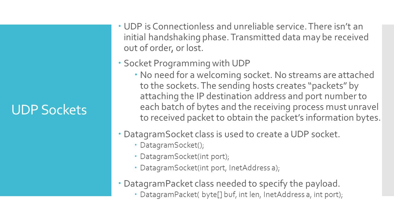 UDP Sockets UDP is Connectionless and unreliable service. There isnt an initial handshaking phase. Transmitted data may be received out of order, or l