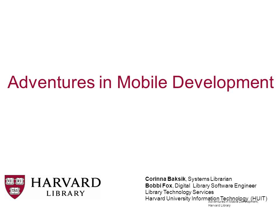 Adventures in Mobile Development, Harvard Library Agenda Corinna Project Background and Overview Phase I: Harvard Libraries Mobile Bobbi Phase II: Services for new Mobile Site/App hosted by 3 rd party vendor (Modo) Web Services API overview