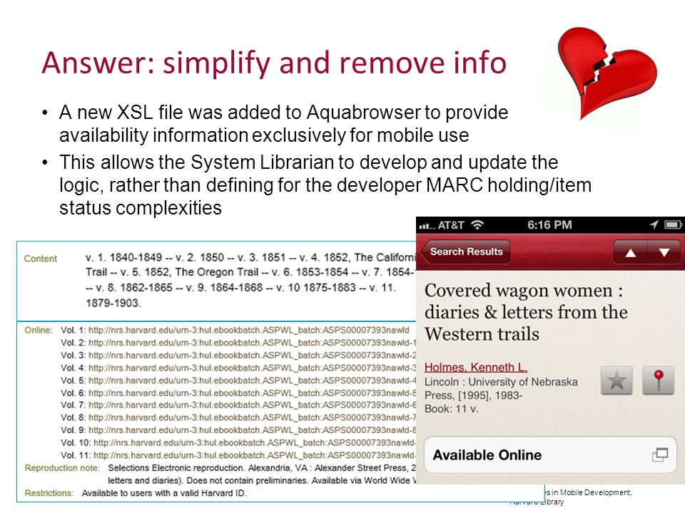 Adventures in Mobile Development, Harvard Library Answer: simplify and remove info A new XSL file was added to Aquabrowser to provide availability information exclusively for mobile use This allows the System Librarian to develop and update the logic, rather than defining for the developer MARC holding/item status complexities