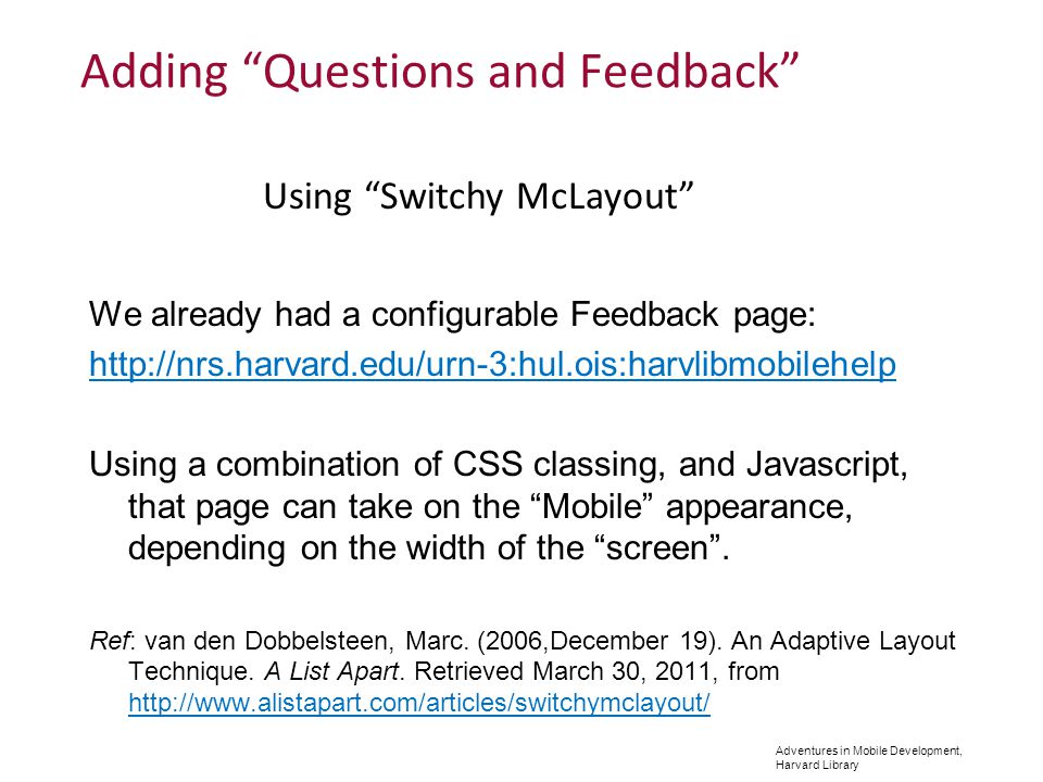 Adventures in Mobile Development, Harvard Library Adding Questions and Feedback We already had a configurable Feedback page: http://nrs.harvard.edu/urn-3:hul.ois:harvlibmobilehelp Using a combination of CSS classing, and Javascript, that page can take on the Mobile appearance, depending on the width of the screen.