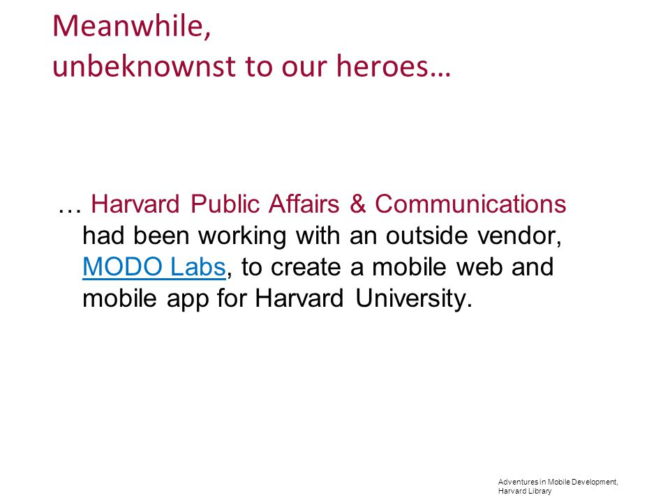 Adventures in Mobile Development, Harvard Library Meanwhile, unbeknownst to our heroes… … Harvard Public Affairs & Communications had been working with an outside vendor, MODO Labs, to create a mobile web and mobile app for Harvard University.