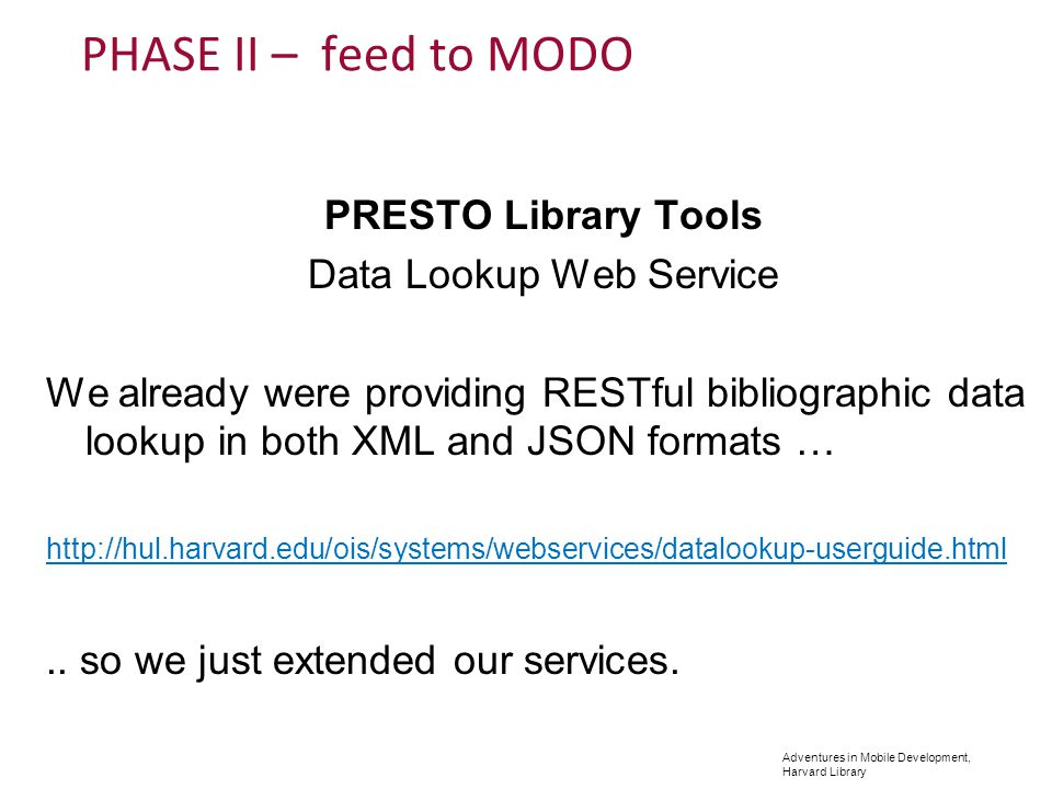 Adventures in Mobile Development, Harvard Library PHASE II – feed to MODO PRESTO Library Tools Data Lookup Web Service We already were providing RESTful bibliographic data lookup in both XML and JSON formats … http://hul.harvard.edu/ois/systems/webservices/datalookup-userguide.html..