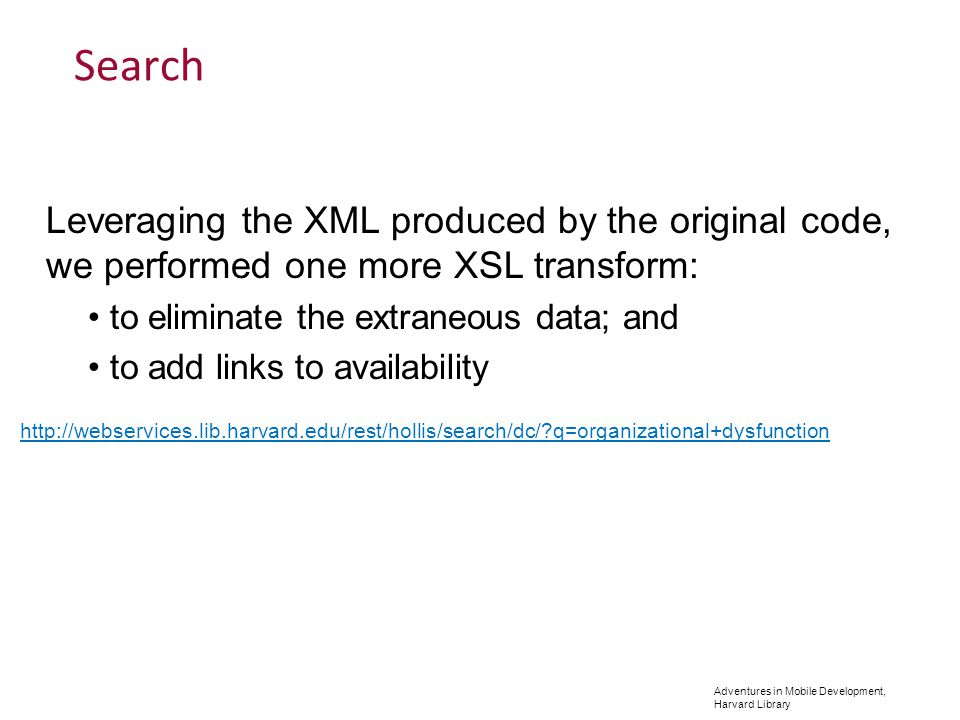 Adventures in Mobile Development, Harvard Library Search Leveraging the XML produced by the original code, we performed one more XSL transform: to eliminate the extraneous data; and to add links to availability http://webservices.lib.harvard.edu/rest/hollis/search/dc/ q=organizational+dysfunction
