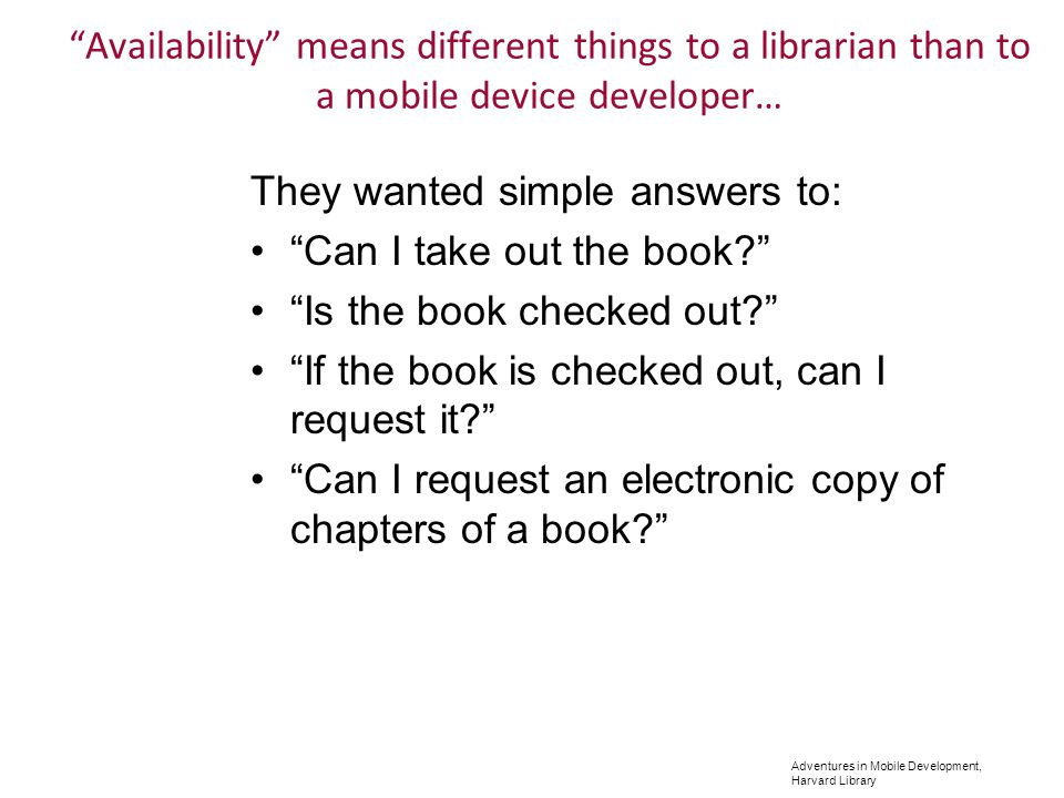 Adventures in Mobile Development, Harvard Library They wanted simple answers to: Can I take out the book.