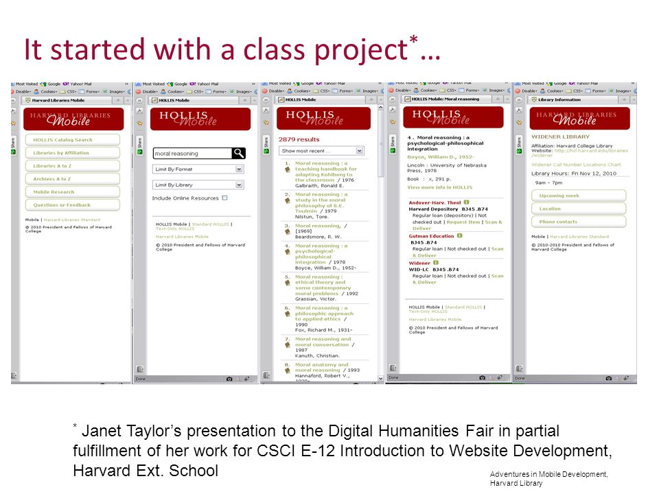 Adventures in Mobile Development, Harvard Library It started with a class project * … * Janet Taylors presentation to the Digital Humanities Fair in partial fulfillment of her work for CSCI E-12 Introduction to Website Development, Harvard Ext.