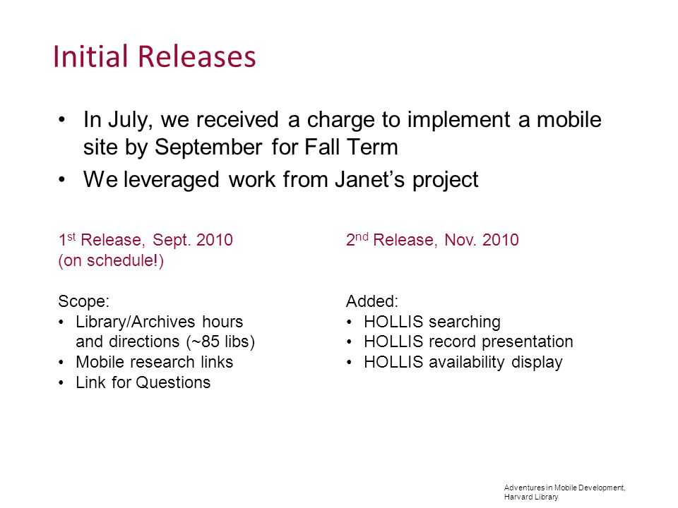 Adventures in Mobile Development, Harvard Library Initial Releases In July, we received a charge to implement a mobile site by September for Fall Term We leveraged work from Janets project 1 st Release, Sept.