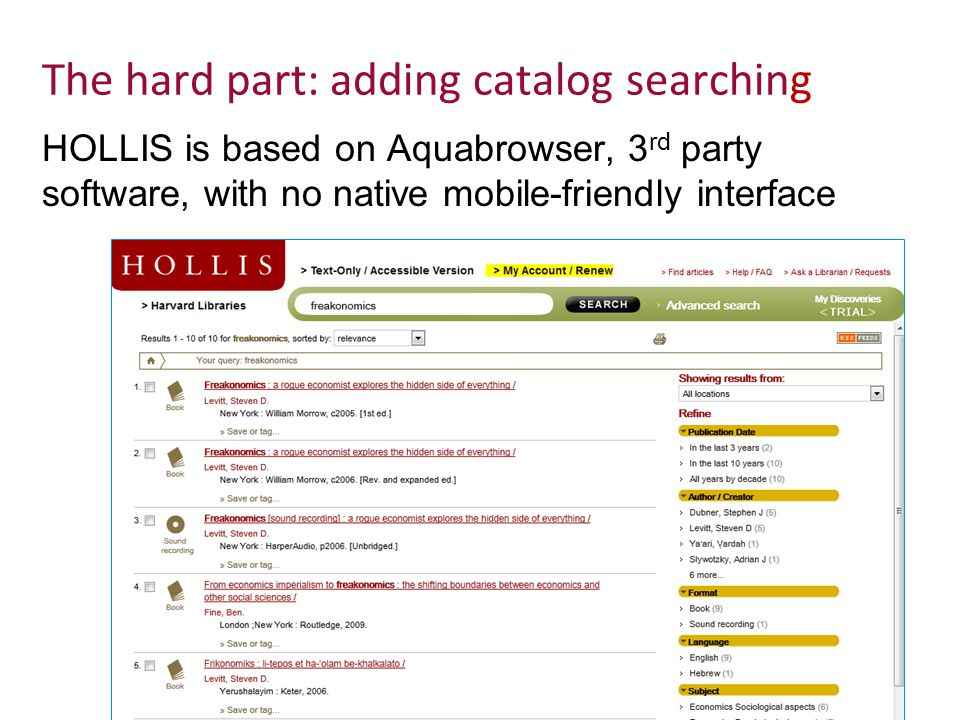 Adventures in Mobile Development, Harvard Library Solution: retrieve XML output from HOLLIS and use XSLT to create HTML for mobile site A parameter can be added to Aquabrowser URLs to retrieve XML output for search results, records, and item availability