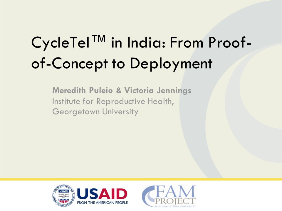 Meredith Puleio & Victoria Jennings Institute for Reproductive Health, Georgetown University CycleTel in India: From Proof- of-Concept to Deployment