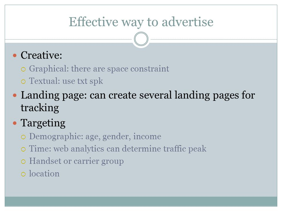 Effective way to advertise Creative: Graphical: there are space constraint Textual: use txt spk Landing page: can create several landing pages for tracking Targeting Demographic: age, gender, income Time: web analytics can determine traffic peak Handset or carrier group location