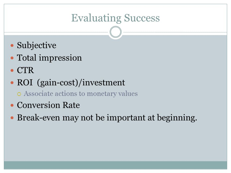 Evaluating Success Subjective Total impression CTR ROI (gain-cost)/investment Associate actions to monetary values Conversion Rate Break-even may not be important at beginning.