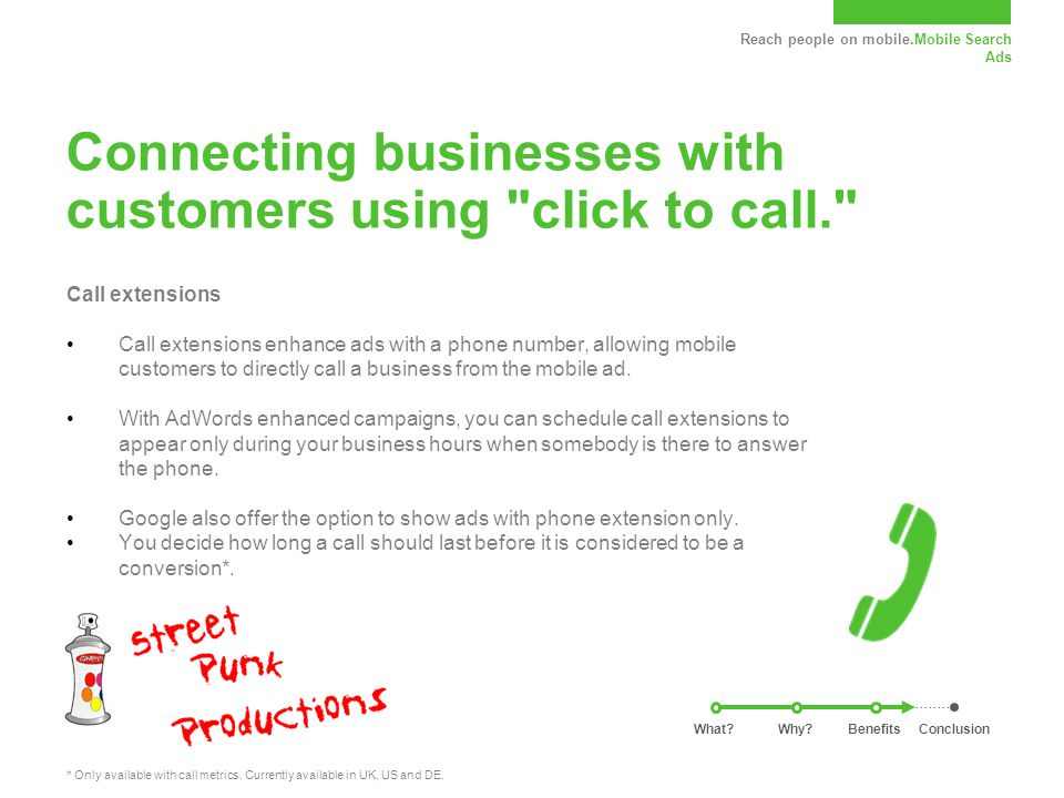 Reach people on mobile.Mobile Search Ads Connecting businesses with customers using click to call. Call extensions Call extensions enhance ads with a phone number, allowing mobile customers to directly call a business from the mobile ad.