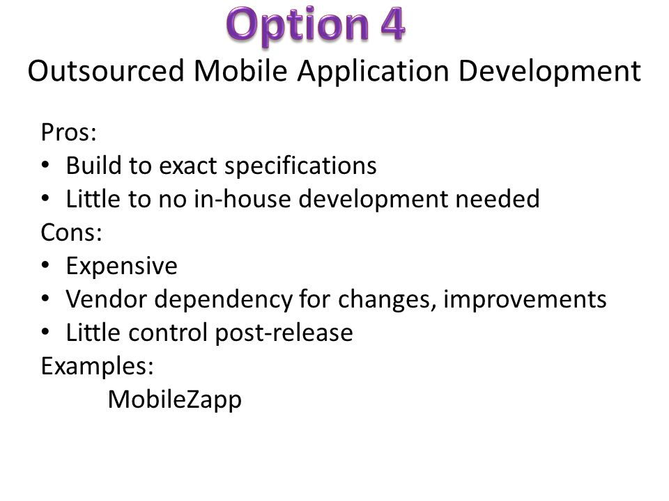 Outsourced Mobile Application Development Pros: Build to exact specifications Little to no in-house development needed Cons: Expensive Vendor dependency for changes, improvements Little control post-release Examples: MobileZapp