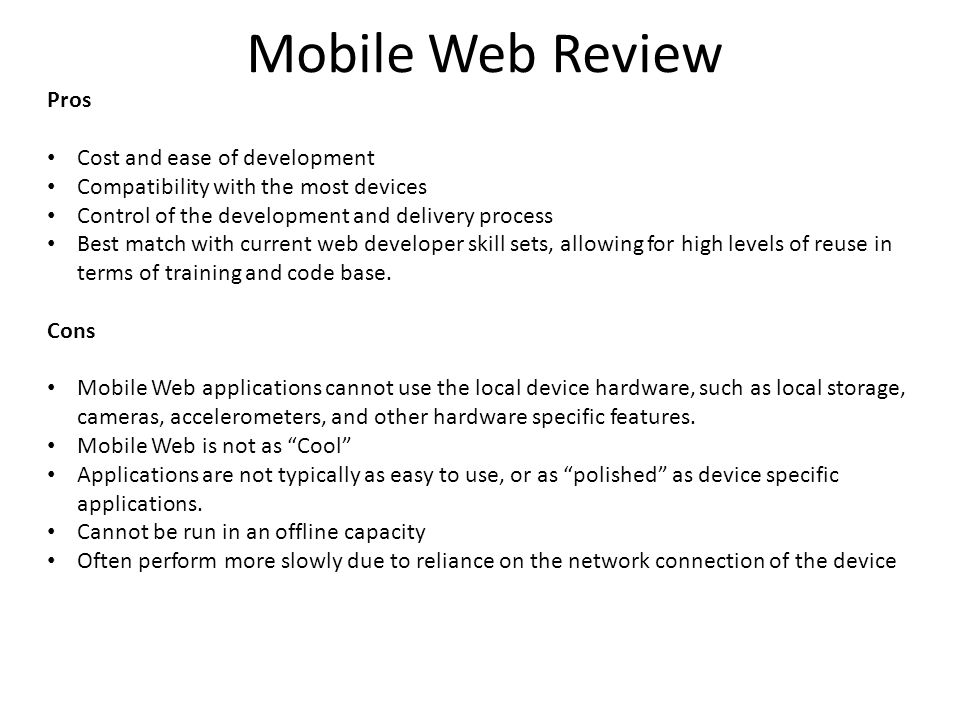 Mobile Web Review Pros Cost and ease of development Compatibility with the most devices Control of the development and delivery process Best match with current web developer skill sets, allowing for high levels of reuse in terms of training and code base.