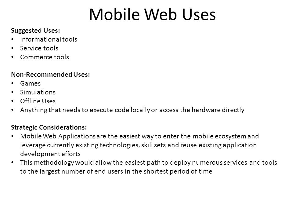 Mobile Web Uses Suggested Uses: Informational tools Service tools Commerce tools Non-Recommended Uses: Games Simulations Offline Uses Anything that needs to execute code locally or access the hardware directly Strategic Considerations: Mobile Web Applications are the easiest way to enter the mobile ecosystem and leverage currently existing technologies, skill sets and reuse existing application development efforts This methodology would allow the easiest path to deploy numerous services and tools to the largest number of end users in the shortest period of time