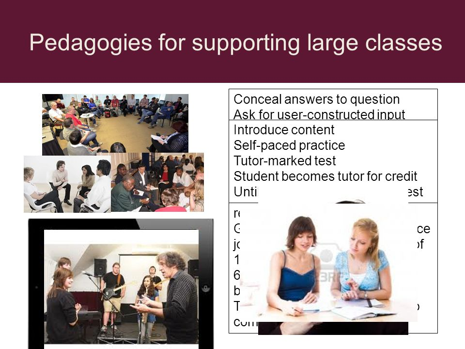 Pedagogies for supporting large classes Concealed MCQs The virtual Keller Plan The vicarious master class Pyramid discussion groups Tutorial for 5 representative students Questions and guidance represent all students needs Conceal answers to question Ask for user-constructed input Reveal multiple answers Ask user to select nearest fit 240 individual students produce response to open question Pairs compare and produce joint response Groups of 4 compare and produce joint response and post as one of 10 responses...