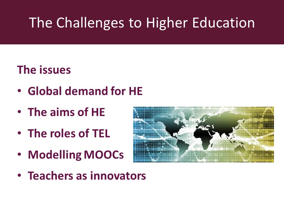 The issues Global demand for HE The aims of HE The roles of TEL Modelling MOOCs Teachers as innovators The Challenges to Higher Education