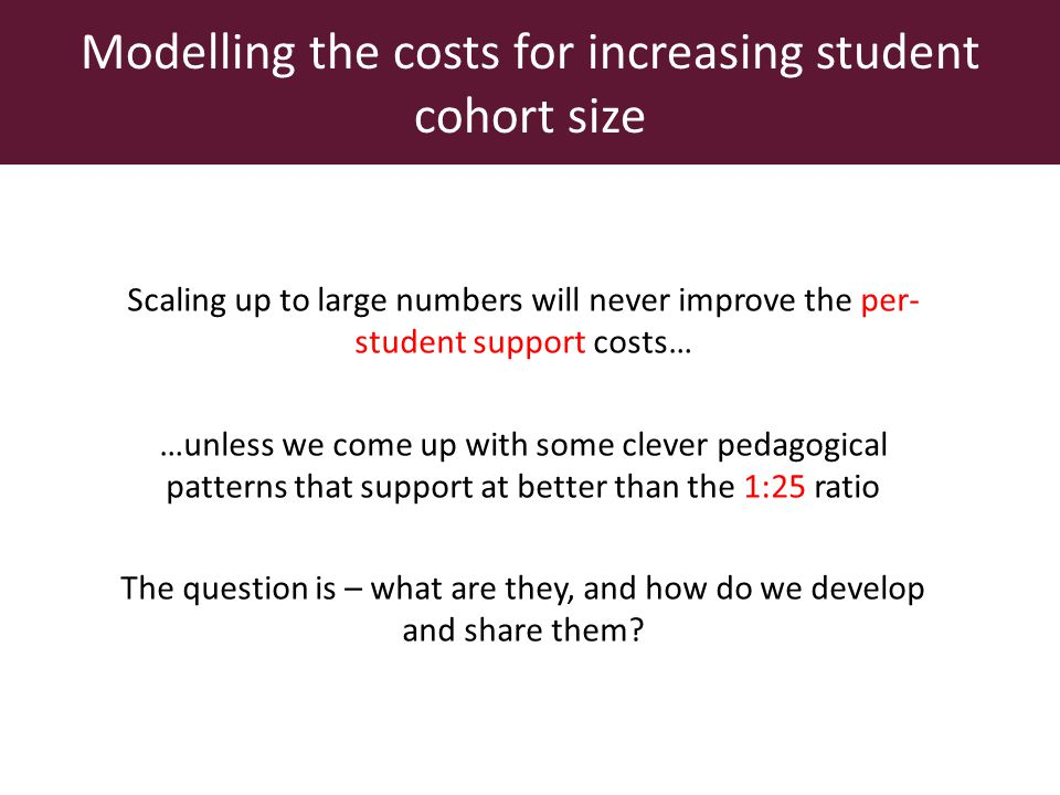 Modelling the costs for increasing student cohort size Scaling up to large numbers will never improve the per- student support costs… …unless we come up with some clever pedagogical patterns that support at better than the 1:25 ratio The question is – what are they, and how do we develop and share them