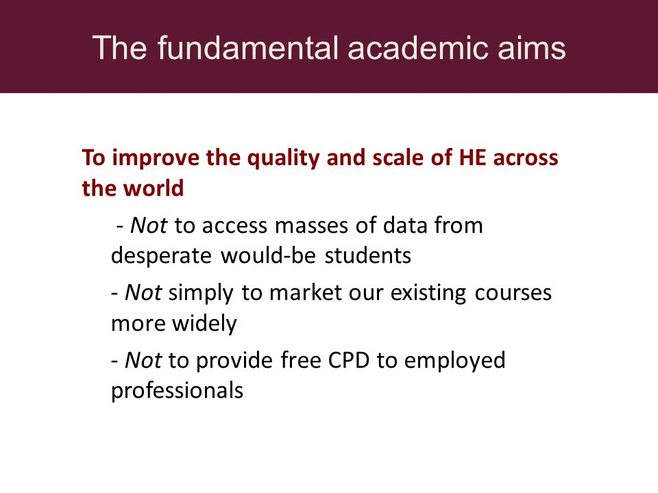 The fundamental academic aims To improve the quality and scale of HE across the world - Not to access masses of data from desperate would-be students - Not simply to market our existing courses more widely - Not to provide free CPD to employed professionals