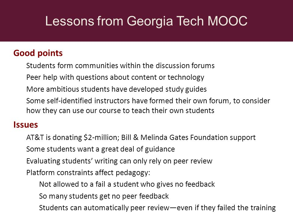 Lessons from Georgia Tech MOOC Issues AT&T is donating $2-million; Bill & Melinda Gates Foundation support Some students want a great deal of guidance Evaluating students writing can only rely on peer review Platform constraints affect pedagogy: Not allowed to a fail a student who gives no feedback So many students get no peer feedback Students can automatically peer revieweven if they failed the training Good points Students form communities within the discussion forums Peer help with questions about content or technology More ambitious students have developed study guides Some self-identified instructors have formed their own forum, to consider how they can use our course to teach their own students