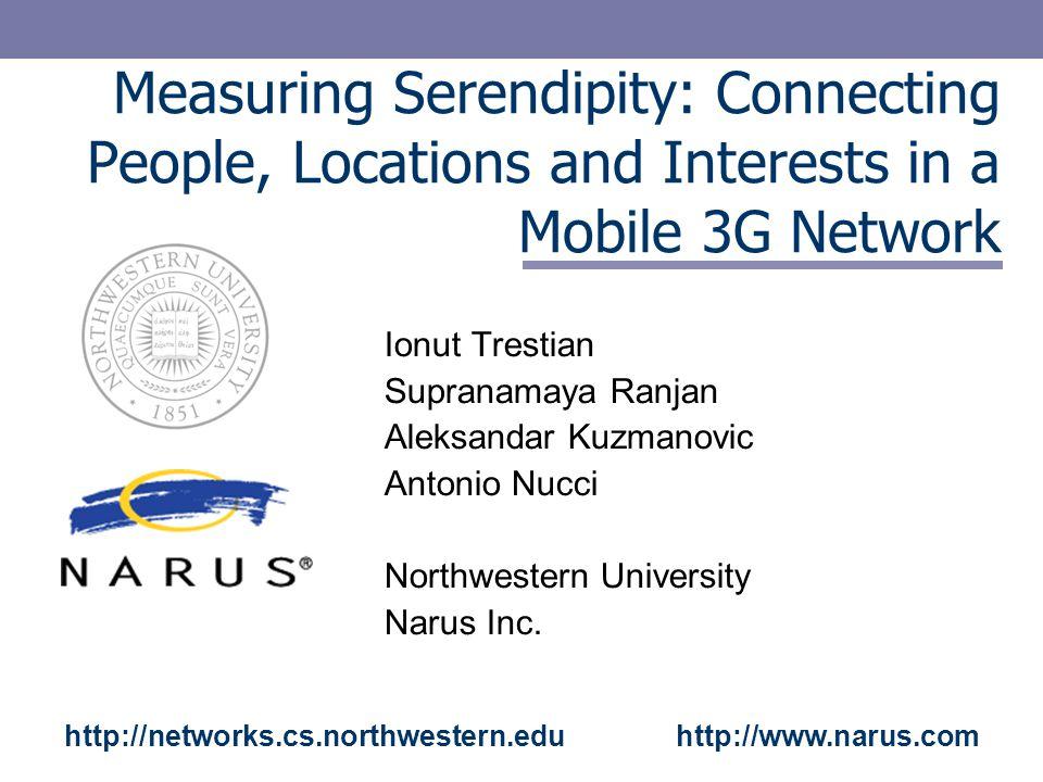Measuring Serendipity: Connecting People, Locations and Interests in a Mobile 3G Network Ionut Trestian Supranamaya Ranjan Aleksandar Kuzmanovic Antonio Nucci Northwestern University Narus Inc.