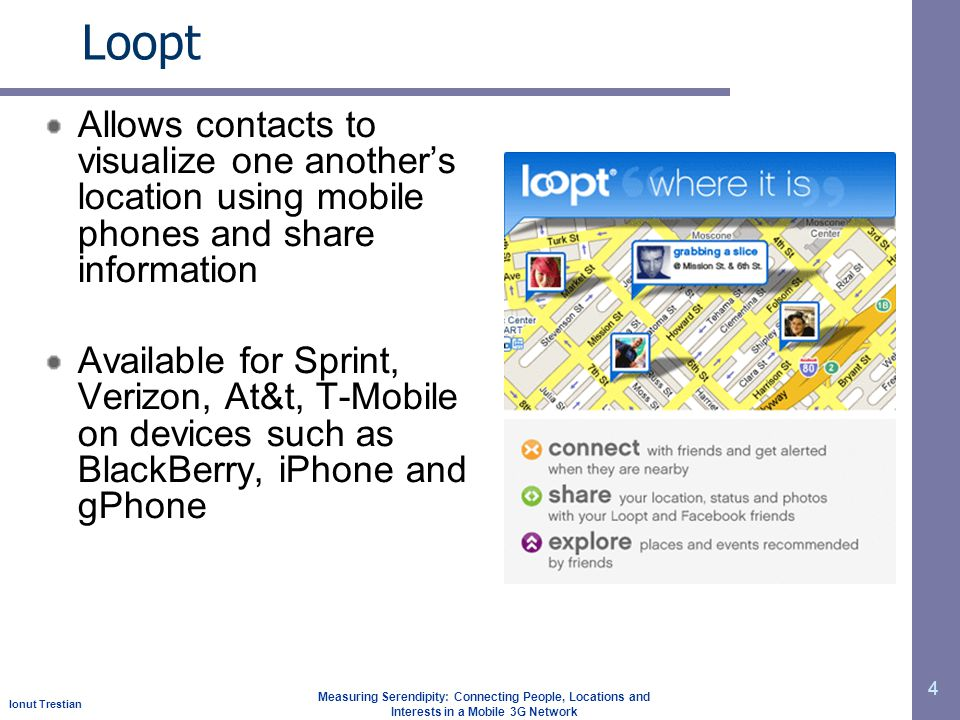 Ionut Trestian Measuring Serendipity: Connecting People, Locations and Interests in a Mobile 3G Network Loopt 4 Allows contacts to visualize one anothers location using mobile phones and share information Available for Sprint, Verizon, At&t, T-Mobile on devices such as BlackBerry, iPhone and gPhone