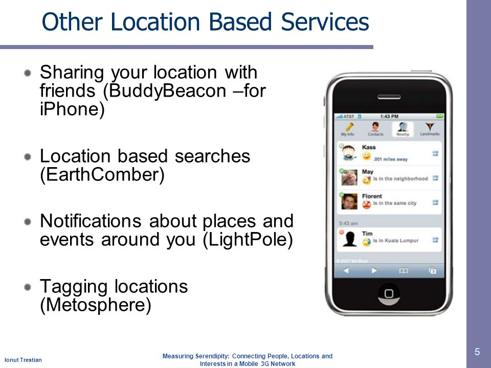 Ionut Trestian Measuring Serendipity: Connecting People, Locations and Interests in a Mobile 3G Network Other Location Based Services Sharing your location with friends (BuddyBeacon –for iPhone) Location based searches (EarthComber) Notifications about places and events around you (LightPole) Tagging locations (Metosphere) 5