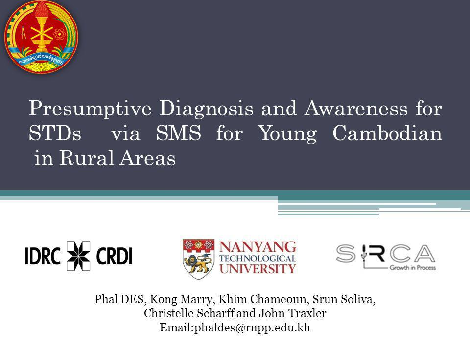 Presumptive Diagnosis and Awareness for STDs via SMS for Young Cambodian in Rural Areas Phal DES, Kong Marry, Khim Chameoun, Srun Soliva, Christelle Scharff and John Traxler Email:phaldes@rupp.edu.kh
