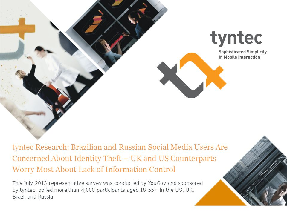 tyntec Research: Brazilian and Russian Social Media Users Are Concerned About Identity Theft – UK and US Counterparts Worry Most About Lack of Information Control This July 2013 representative survey was conducted by YouGov and sponsored by tyntec, polled more than 4,000 participants aged 18-55+ in the US, UK, Brazil and Russia