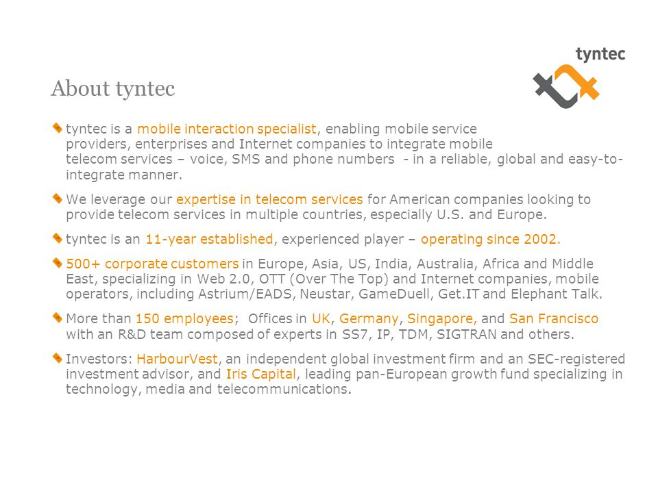 About tyntec tyntec is a mobile interaction specialist, enabling mobile service providers, enterprises and Internet companies to integrate mobile telecom services – voice, SMS and phone numbers - in a reliable, global and easy-to- integrate manner.